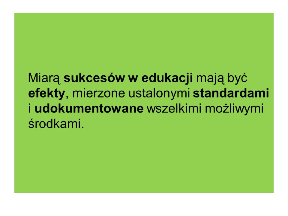 Miarą sukcesów w edukacji mają być efekty, mierzone ustalonymi standardami i udokumentowane wszelkimi możliwymi środkami.