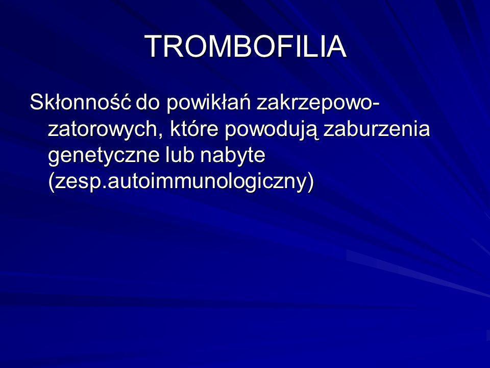 TROMBOFILIA Skłonność do powikłań zakrzepowo-zatorowych, które powodują zaburzenia genetyczne lub nabyte (zesp.autoimmunologiczny)