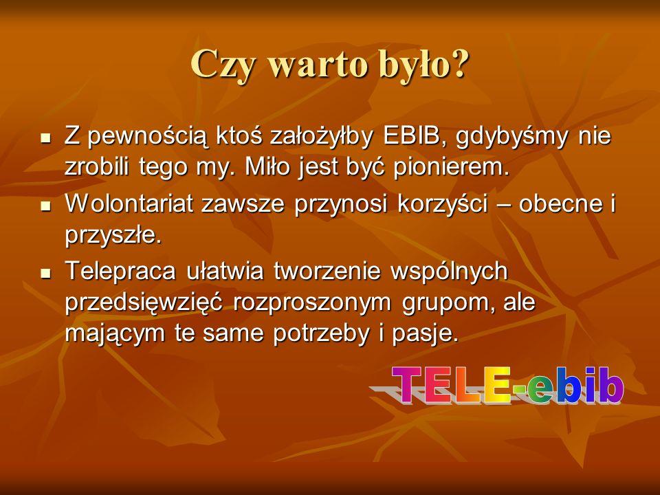 Czy warto było Z pewnością ktoś założyłby EBIB, gdybyśmy nie zrobili tego my. Miło jest być pionierem.