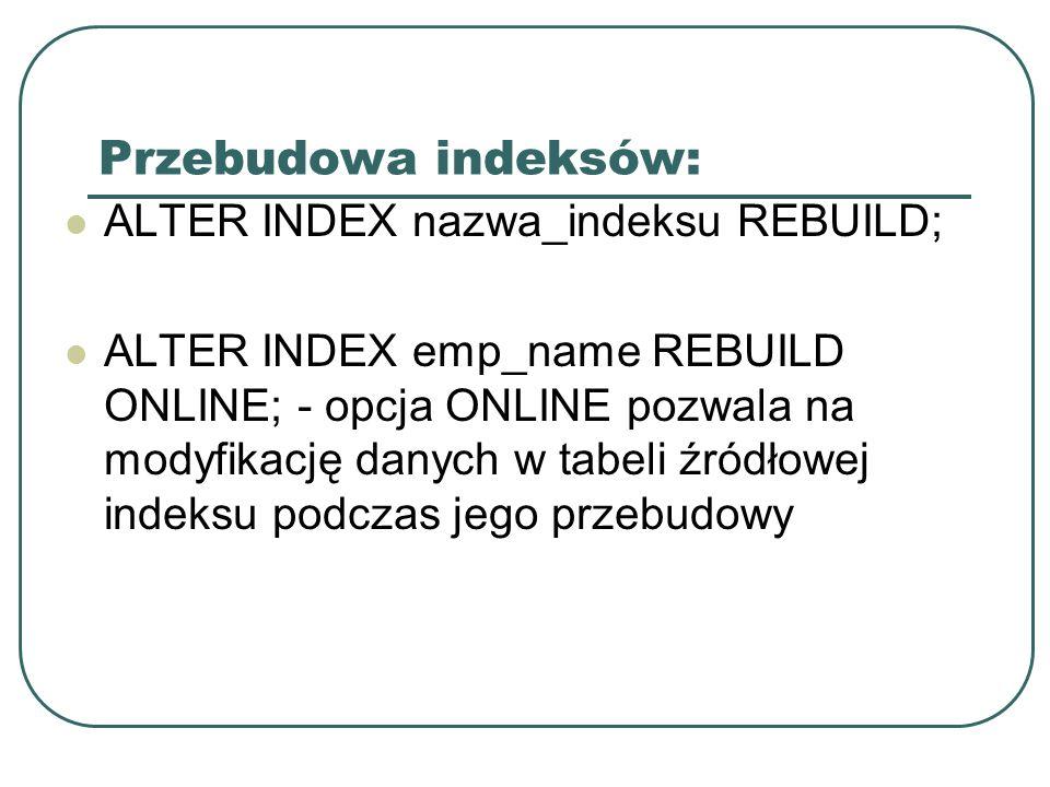 Przebudowa indeksów: ALTER INDEX nazwa_indeksu REBUILD;