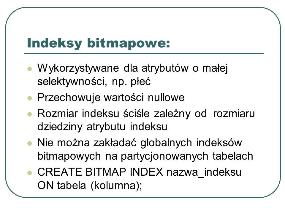 Indeksy bitmapowe: Wykorzystywane dla atrybutów o małej selektywności, np. płeć. Przechowuje wartości nullowe.