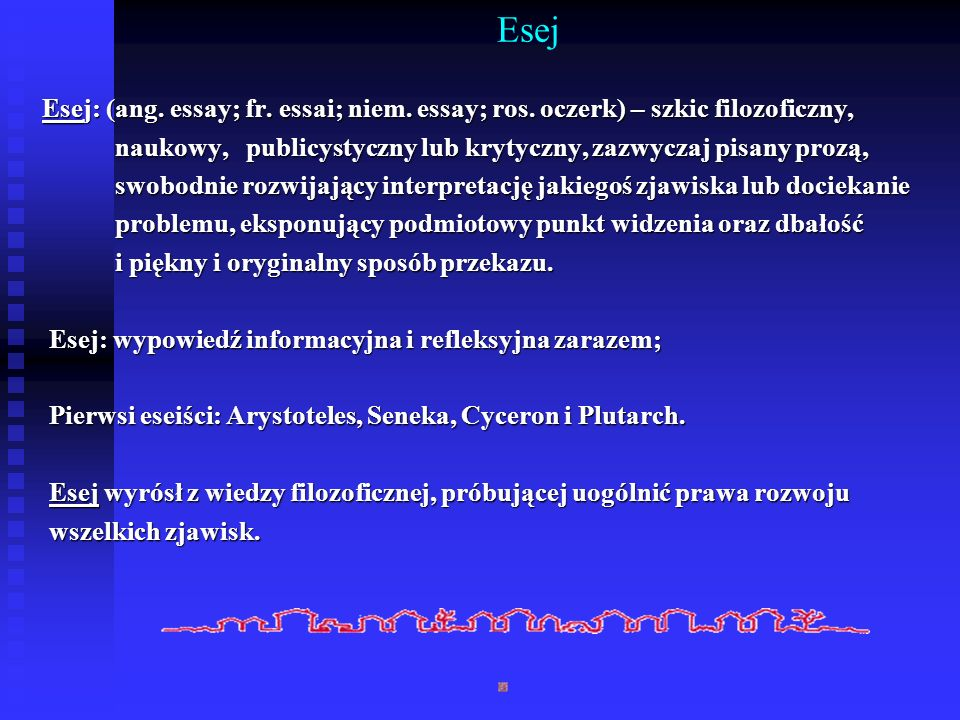 EsejEsej: (ang. essay; fr. essai; niem. essay; ros. oczerk) – szkic filozoficzny, naukowy, publicystyczny lub krytyczny, zazwyczaj pisany prozą,