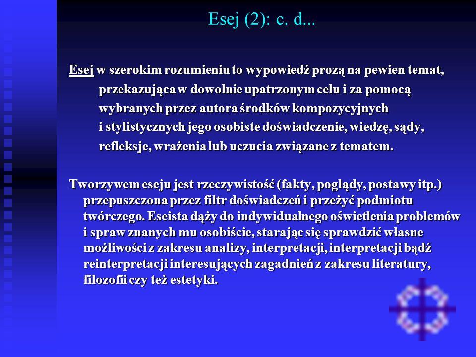 Esej (2): c. d...Esej w szerokim rozumieniu to wypowiedź prozą na pewien temat, przekazująca w dowolnie upatrzonym celu i za pomocą.