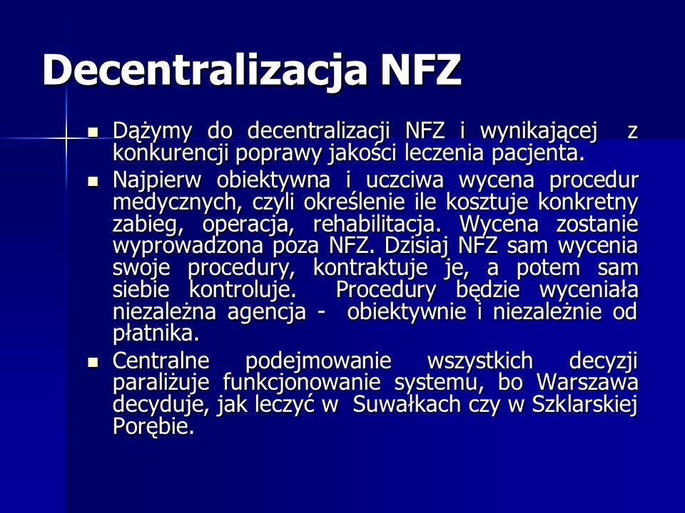 Decentralizacja NFZDążymy do decentralizacji NFZ i wynikającej z konkurencji poprawy jakości leczenia pacjenta.