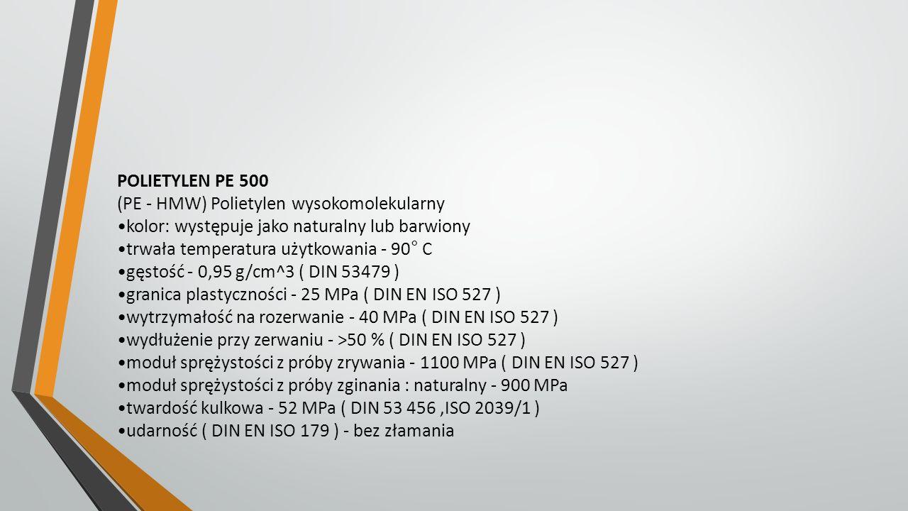 POLIETYLEN PE 500 (PE - HMW) Polietylen wysokomolekularny. kolor: występuje jako naturalny lub barwiony.