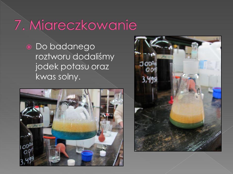 7. Miareczkowanie Do badanego roztworu dodaliśmy jodek potasu oraz kwas solny.