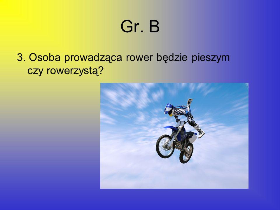 Gr. B 3. Osoba prowadząca rower będzie pieszym czy rowerzystą