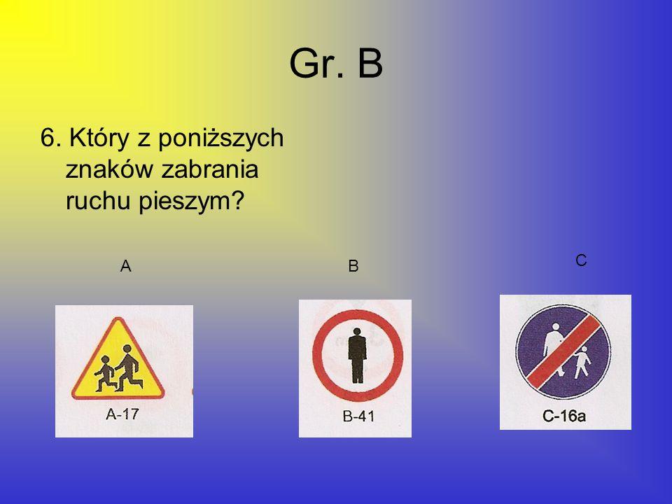 Gr. B 6. Który z poniższych znaków zabrania ruchu pieszym C A B