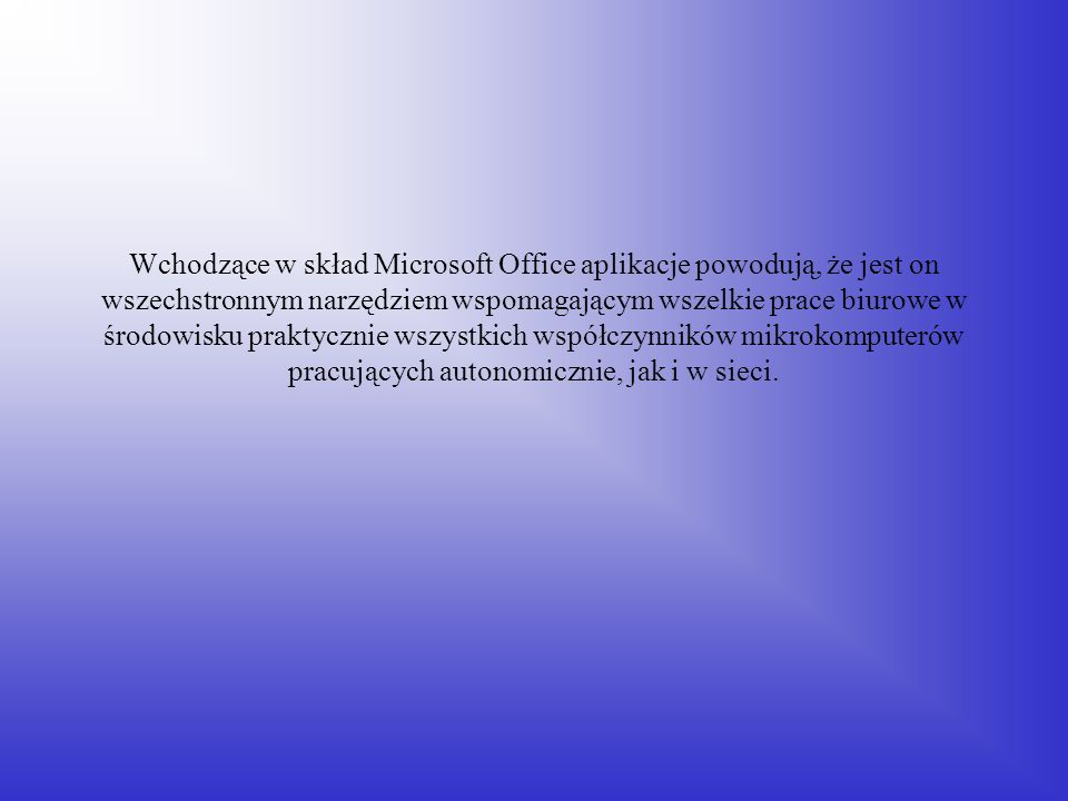 Wchodzące w skład Microsoft Office aplikacje powodują, że jest on wszechstronnym narzędziem wspomagającym wszelkie prace biurowe w środowisku praktycznie wszystkich współczynników mikrokomputerów pracujących autonomicznie, jak i w sieci.