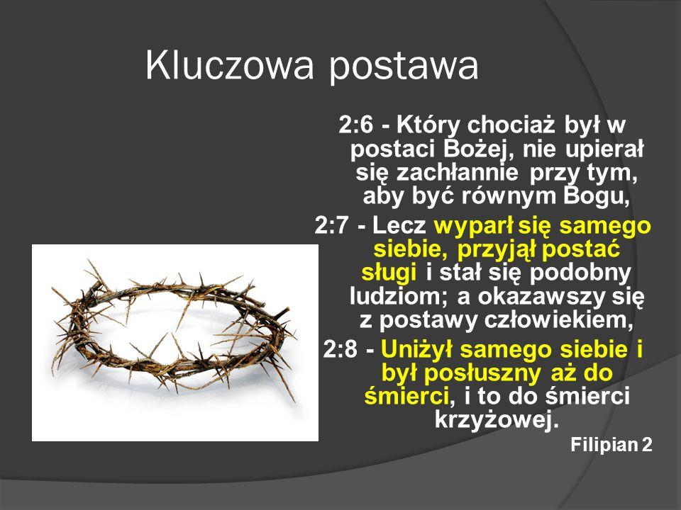 Kluczowa postawa2:6 - Który chociaż był w postaci Bożej, nie upierał się zachłannie przy tym, aby być równym Bogu,