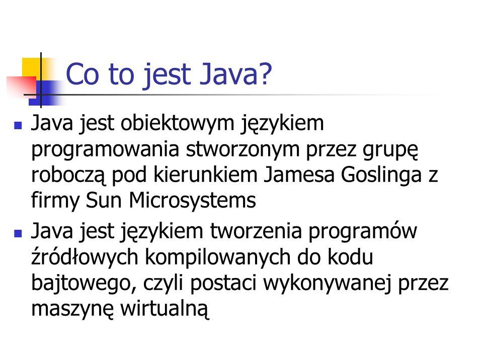 Co to jest Java Java jest obiektowym językiem programowania stworzonym przez grupę roboczą pod kierunkiem Jamesa Goslinga z firmy Sun Microsystems.