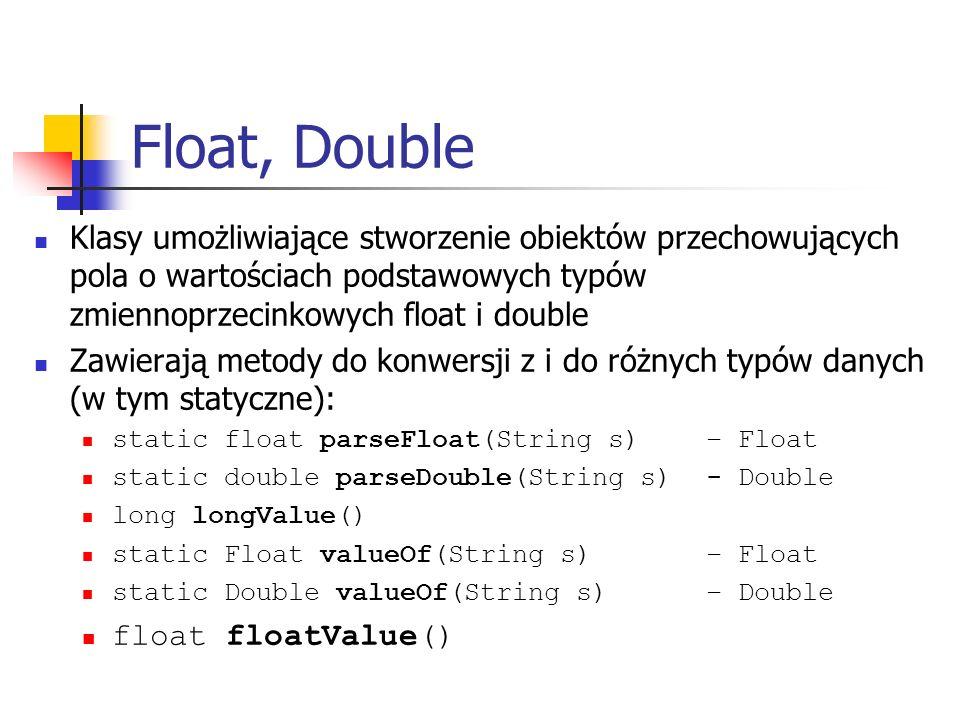 Float, Double Klasy umożliwiające stworzenie obiektów przechowujących pola o wartościach podstawowych typów zmiennoprzecinkowych float i double.