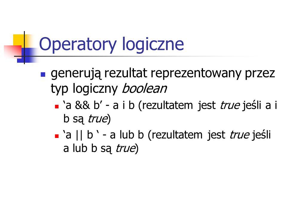 Operatory logiczne generują rezultat reprezentowany przez typ logiczny boolean. 'a && b' - a i b (rezultatem jest true jeśli a i b są true)