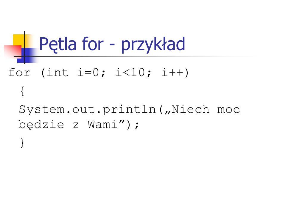 Pętla for - przykład for (int i=0; i<10; i++) {