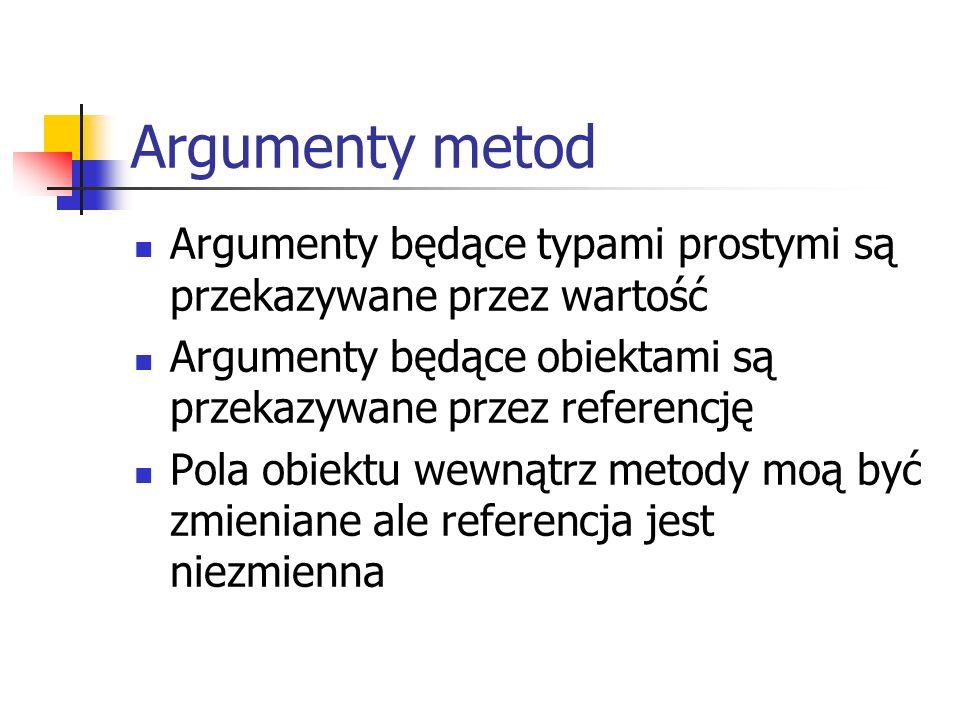Argumenty metod Argumenty będące typami prostymi są przekazywane przez wartość. Argumenty będące obiektami są przekazywane przez referencję.