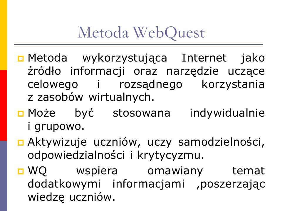 Metoda WebQuest Metoda wykorzystująca Internet jako źródło informacji oraz narzędzie uczące celowego i rozsądnego korzystania z zasobów wirtualnych.