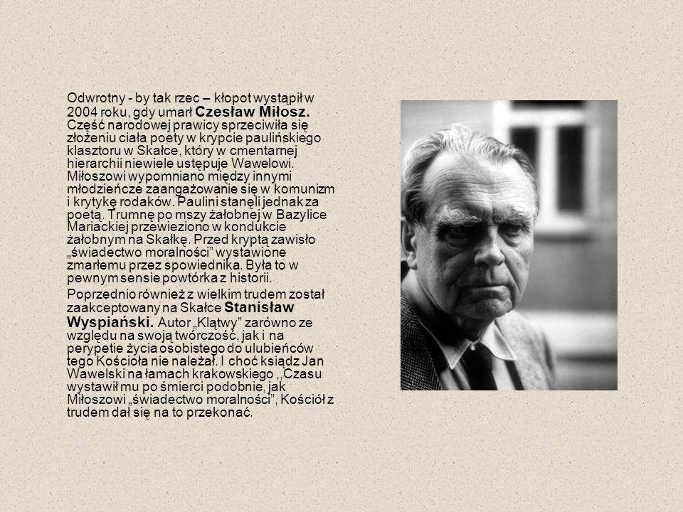"""Odwrotny - by tak rzec – kłopot wystąpił w 2004 roku, gdy umarł Czesław Miłosz. Część narodowej prawicy sprzeciwiła się złożeniu ciała poety w krypcie paulińskiego klasztoru w Skałce, który w cmentarnej hierarchii niewiele ustępuje Wawelowi. Miłoszowi wypomniano między innymi młodzieńcze zaangażowanie się w komunizm i krytykę rodaków. Paulini stanęli jednak za poetą. Trumnę po mszy żałobnej w Bazylice Mariackiej przewieziono w kondukcie żałobnym na Skałkę. Przed kryptą zawisło """"świadectwo moralności wystawione zmarłemu przez spowiednika. Była to w pewnym sensie powtórka z historii."""