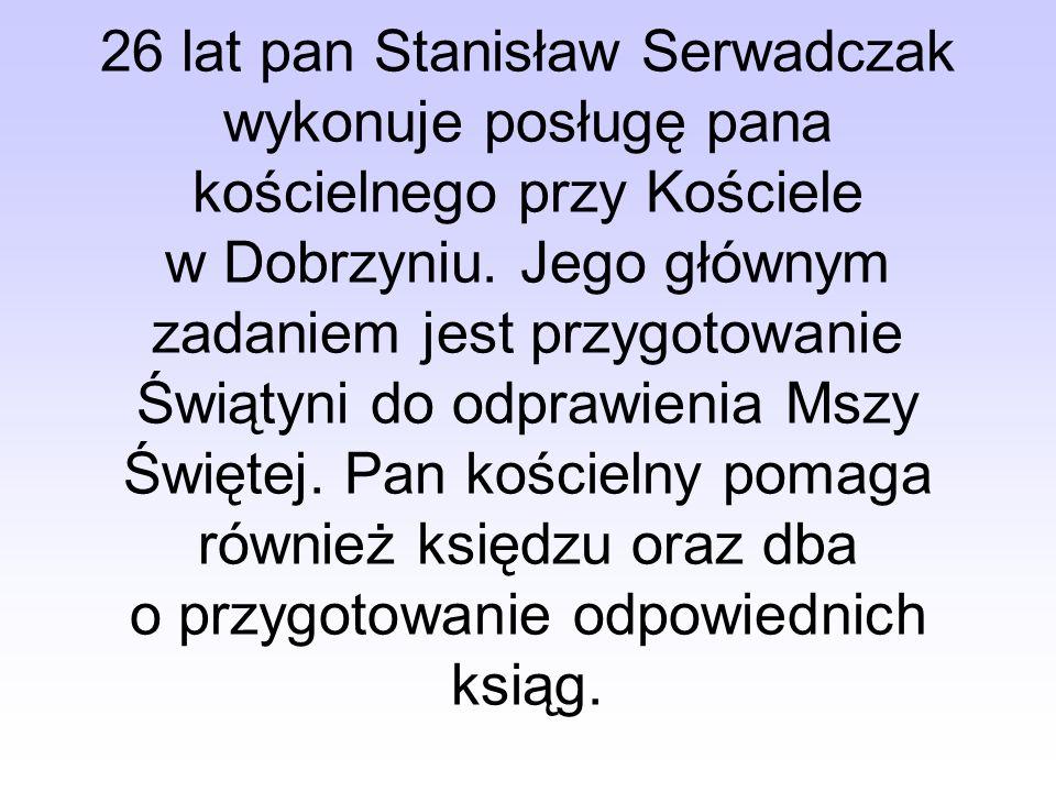 26 lat pan Stanisław Serwadczak wykonuje posługę pana kościelnego przy Kościele w Dobrzyniu.