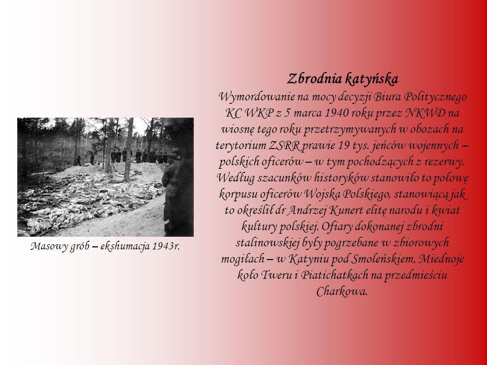 Zbrodnia katyńska Wymordowanie na mocy decyzji Biura Politycznego KC WKP z 5 marca 1940 roku przez NKWD na wiosnę tego roku przetrzymywanych w obozach na terytorium ZSRR prawie 19 tys. jeńców wojennych – polskich oficerów – w tym pochodzących z rezerwy. Według szacunków historyków stanowiło to połowę korpusu oficerów Wojska Polskiego, stanowiącą jak to określił dr Andrzej Kunert elitę narodu i kwiat kultury polskiej. Ofiary dokonanej zbrodni stalinowskiej były pogrzebane w zbiorowych mogiłach – w Katyniu pod Smoleńskiem, Miednoje koło Tweru i Piatichatkach na przedmieściu Charkowa.