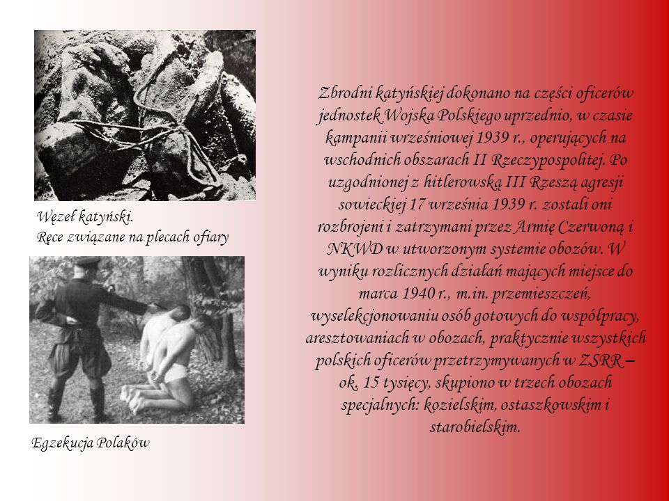 Zbrodni katyńskiej dokonano na części oficerów jednostek Wojska Polskiego uprzednio, w czasie kampanii wrześniowej 1939 r., operujących na wschodnich obszarach II Rzeczypospolitej. Po uzgodnionej z hitlerowską III Rzeszą agresji sowieckiej 17 września 1939 r. zostali oni rozbrojeni i zatrzymani przez Armię Czerwoną i NKWD w utworzonym systemie obozów. W wyniku rozlicznych działań mających miejsce do marca 1940 r., m.in. przemieszczeń, wyselekcjonowaniu osób gotowych do współpracy, aresztowaniach w obozach, praktycznie wszystkich polskich oficerów przetrzymywanych w ZSRR – ok. 15 tysięcy, skupiono w trzech obozach specjalnych: kozielskim, ostaszkowskim i starobielskim.