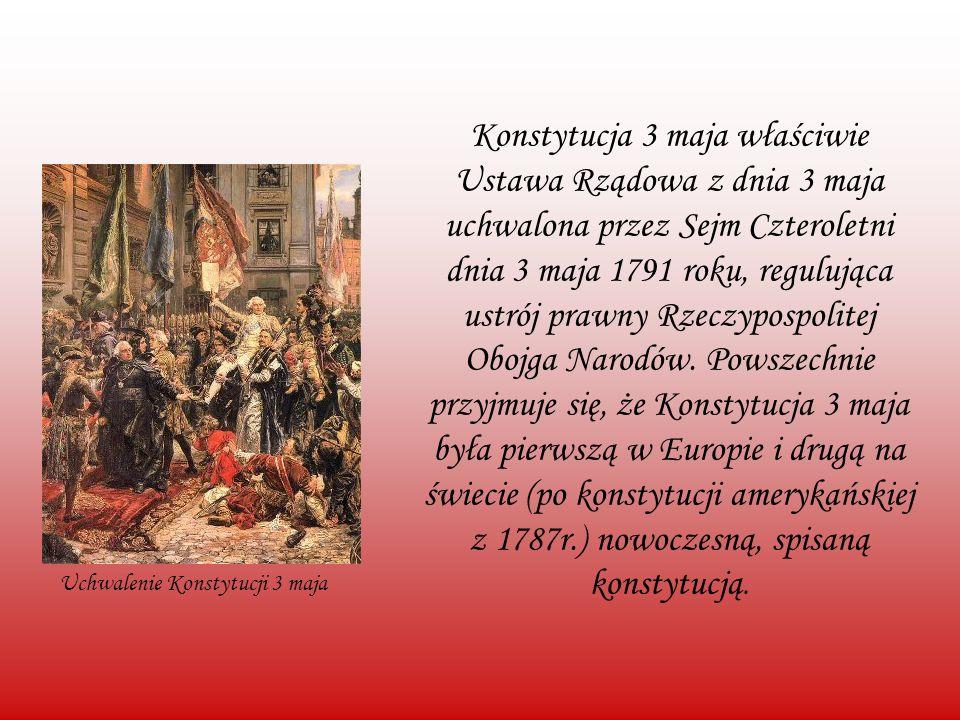 Konstytucja 3 maja właściwie Ustawa Rządowa z dnia 3 maja uchwalona przez Sejm Czteroletni dnia 3 maja 1791 roku, regulująca ustrój prawny Rzeczypospolitej Obojga Narodów. Powszechnie przyjmuje się, że Konstytucja 3 maja była pierwszą w Europie i drugą na świecie (po konstytucji amerykańskiej z 1787r.) nowoczesną, spisaną konstytucją.