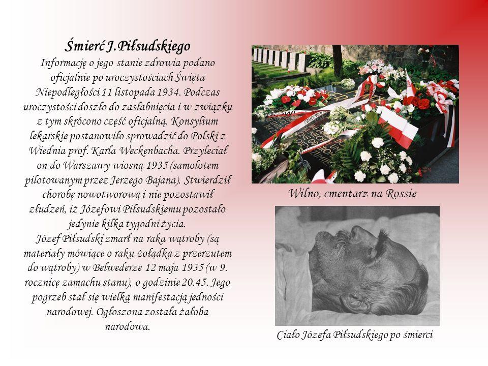 Śmierć J.Piłsudskiego Informację o jego stanie zdrowia podano oficjalnie po uroczystościach Święta Niepodległości 11 listopada 1934. Podczas uroczystości doszło do zasłabnięcia i w związku z tym skrócono część oficjalną. Konsylium lekarskie postanowiło sprowadzić do Polski z Wiednia prof. Karla Weckenbacha. Przyleciał on do Warszawy wiosną 1935 (samolotem pilotowanym przez Jerzego Bajana). Stwierdził chorobę nowotworową i nie pozostawił złudzeń, iż Józefowi Piłsudskiemu pozostało jedynie kilka tygodni życia. Józef Piłsudski zmarł na raka wątroby (są materiały mówiące o raku żołądka z przerzutem do wątroby) w Belwederze 12 maja 1935 (w 9. rocznicę zamachu stanu), o godzinie 20.45. Jego pogrzeb stał się wielką manifestacją jedności narodowej. Ogłoszona została żałoba narodowa.