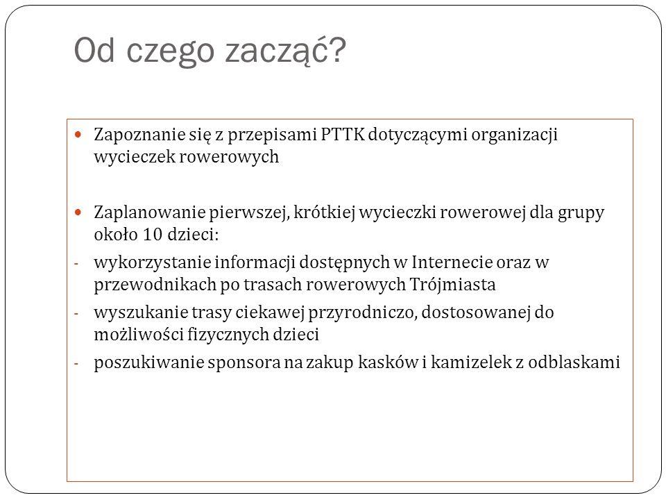 Od czego zacząć Zapoznanie się z przepisami PTTK dotyczącymi organizacji wycieczek rowerowych.