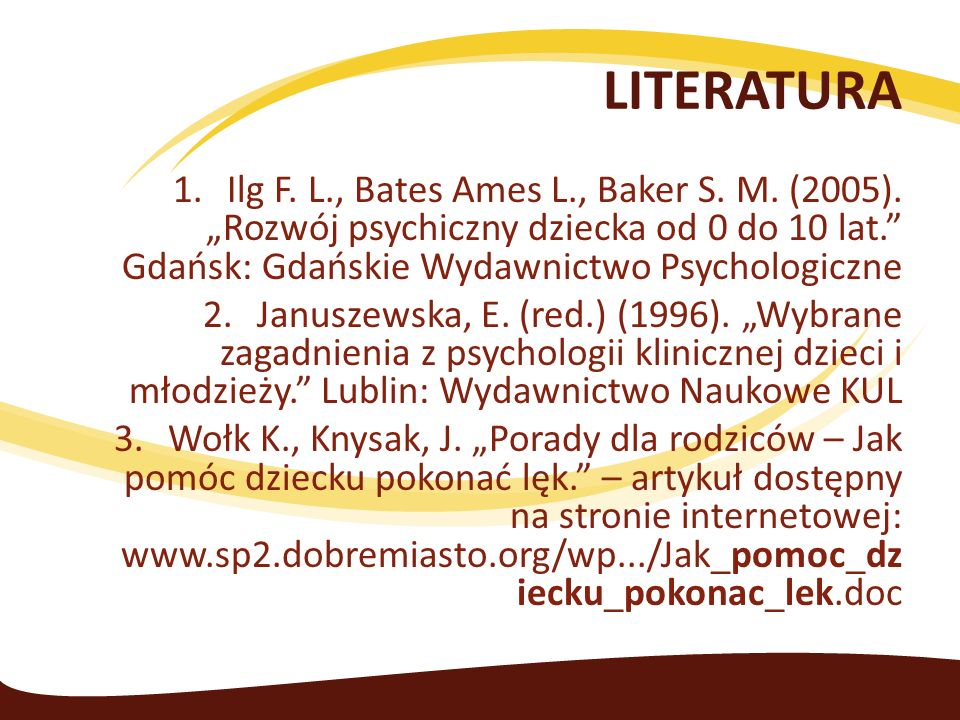 "LITERATURA Ilg F. L., Bates Ames L., Baker S. M. (2005). ""Rozwój psychiczny dziecka od 0 do 10 lat. Gdańsk: Gdańskie Wydawnictwo Psychologiczne."