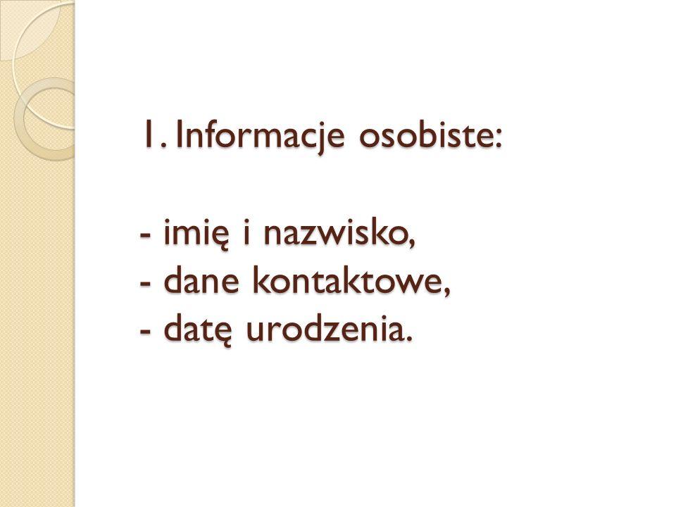 1. Informacje osobiste: - imię i nazwisko, - dane kontaktowe, - datę urodzenia.