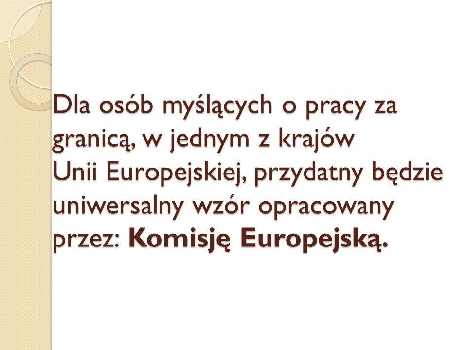 Dla osób myślących o pracy za granicą, w jednym z krajów Unii Europejskiej, przydatny będzie uniwersalny wzór opracowany przez: Komisję Europejską.