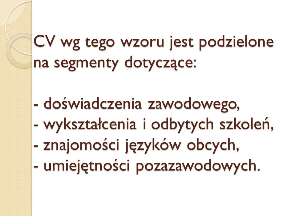 CV wg tego wzoru jest podzielone na segmenty dotyczące: - doświadczenia zawodowego, - wykształcenia i odbytych szkoleń, - znajomości języków obcych, - umiejętności pozazawodowych.