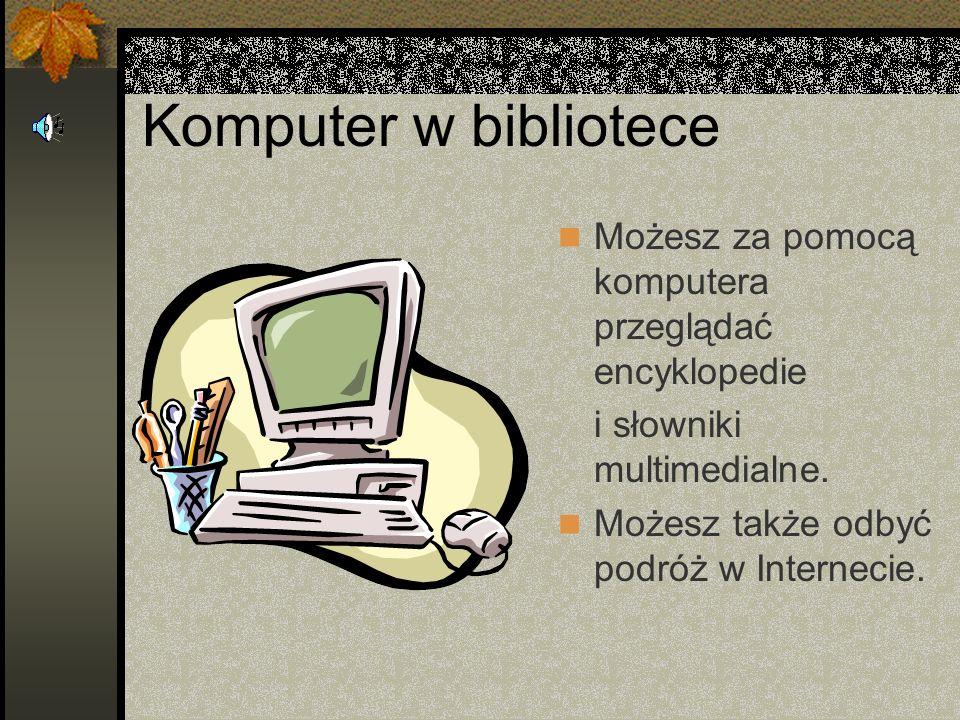 Komputer w bibliotece Możesz za pomocą komputera przeglądać encyklopedie. i słowniki multimedialne.