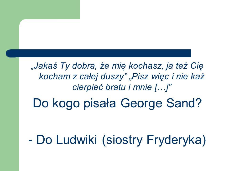 Do kogo pisała George Sand - Do Ludwiki (siostry Fryderyka)