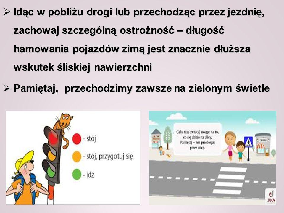 Idąc w pobliżu drogi lub przechodząc przez jezdnię, zachowaj szczególną ostrożność – długość hamowania pojazdów zimą jest znacznie dłuższa wskutek śliskiej nawierzchni