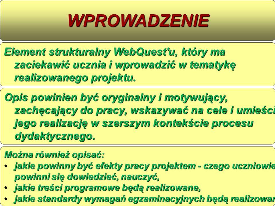 WPROWADZENIEElement strukturalny WebQuest u, który ma zaciekawić ucznia i wprowadzić w tematykę realizowanego projektu.