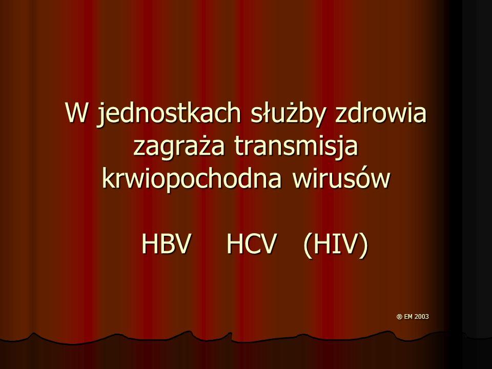 W jednostkach służby zdrowia zagraża transmisja krwiopochodna wirusów HBV HCV (HIV) ® EM 2003