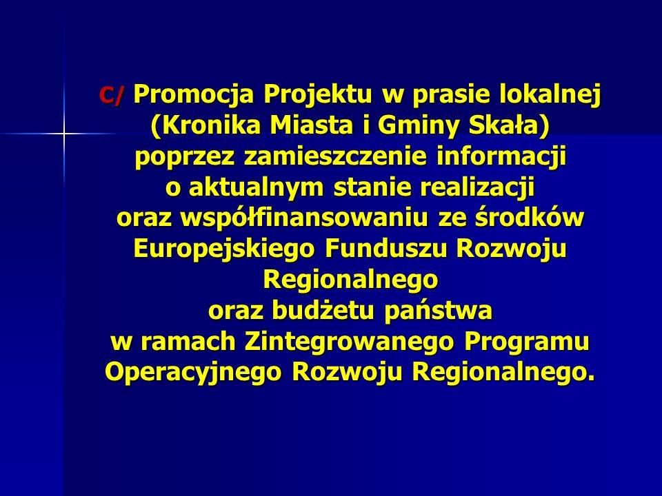 C/ Promocja Projektu w prasie lokalnej (Kronika Miasta i Gminy Skała) poprzez zamieszczenie informacji o aktualnym stanie realizacji oraz współfinansowaniu ze środków Europejskiego Funduszu Rozwoju Regionalnego oraz budżetu państwa w ramach Zintegrowanego Programu Operacyjnego Rozwoju Regionalnego.