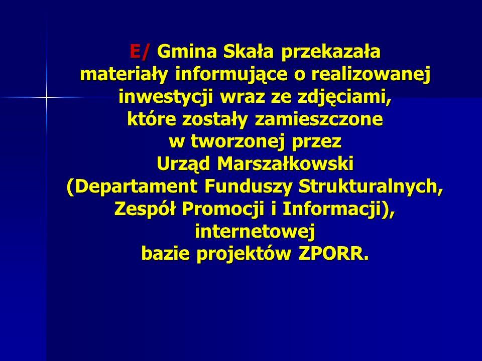 E/ Gmina Skała przekazała materiały informujące o realizowanej inwestycji wraz ze zdjęciami, które zostały zamieszczone w tworzonej przez Urząd Marszałkowski (Departament Funduszy Strukturalnych, Zespół Promocji i Informacji), internetowej bazie projektów ZPORR.