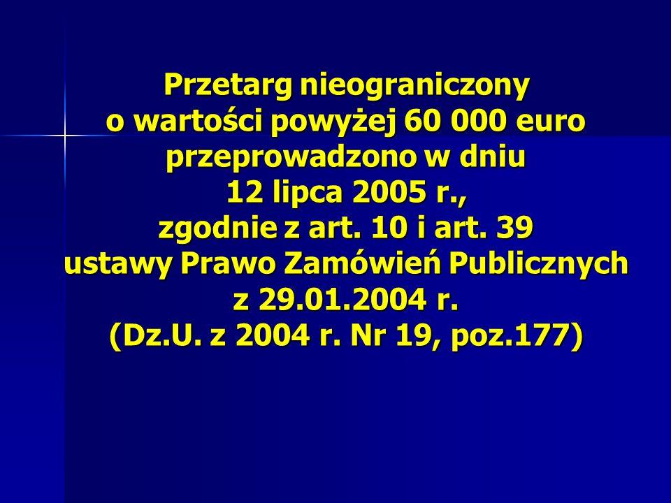 Przetarg nieograniczony o wartości powyżej 60 000 euro przeprowadzono w dniu 12 lipca 2005 r., zgodnie z art.