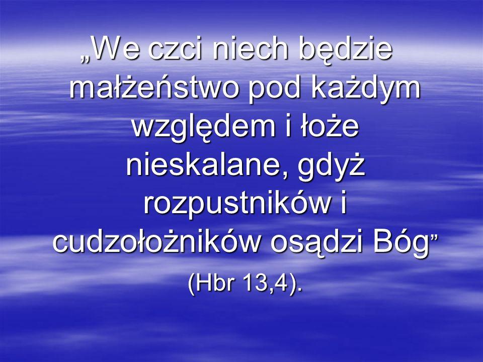 """""""We czci niech będzie małżeństwo pod każdym względem i łoże nieskalane, gdyż rozpustników i cudzołożników osądzi Bóg (Hbr 13,4)."""