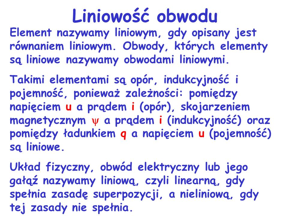 Liniowość obwoduElement nazywamy liniowym, gdy opisany jest równaniem liniowym. Obwody, których elementy są liniowe nazywamy obwodami liniowymi.