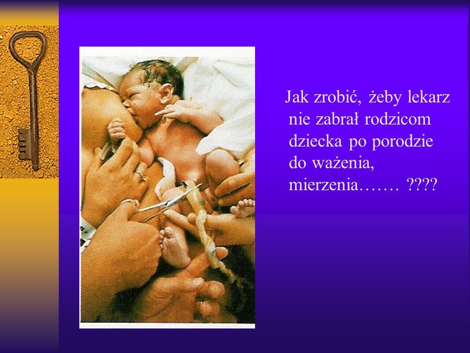 Jak zrobić, żeby lekarz nie zabrał rodzicom dziecka po porodzie do ważenia, mierzenia…….