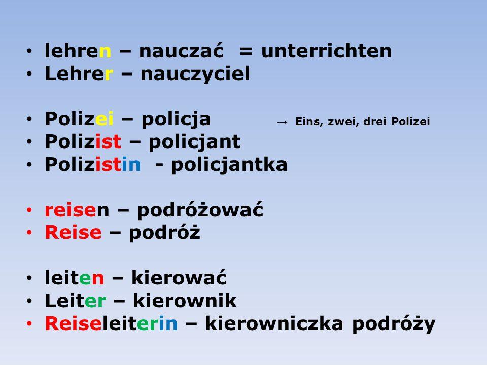 lehren – nauczać = unterrichten. Lehrer – nauczyciel. Polizei – policja → Eins, zwei, drei Polizei.