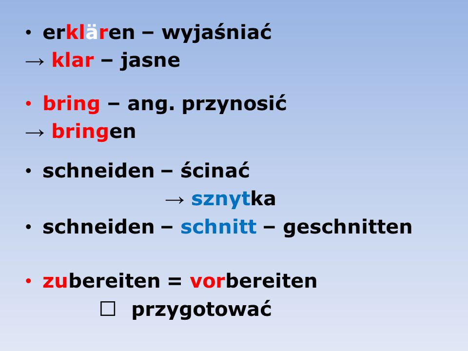 erklären – wyjaśniać → klar – jasne. bring – ang. przynosić. → bringen. schneiden – ścinać. → sznytka.