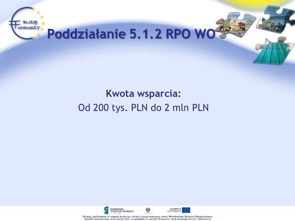Poddziałanie 5.1.2 RPO WO Kwota wsparcia: Od 200 tys. PLN do 2 mln PLN