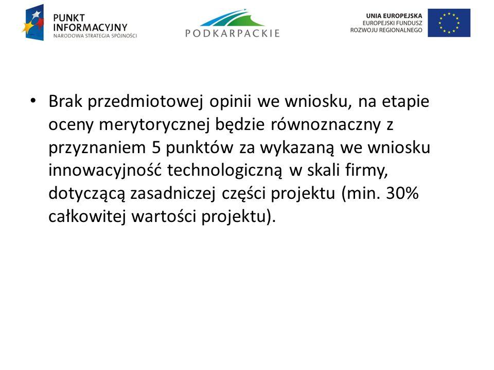 Brak przedmiotowej opinii we wniosku, na etapie oceny merytorycznej będzie równoznaczny z przyznaniem 5 punktów za wykazaną we wniosku innowacyjność technologiczną w skali firmy, dotyczącą zasadniczej części projektu (min.