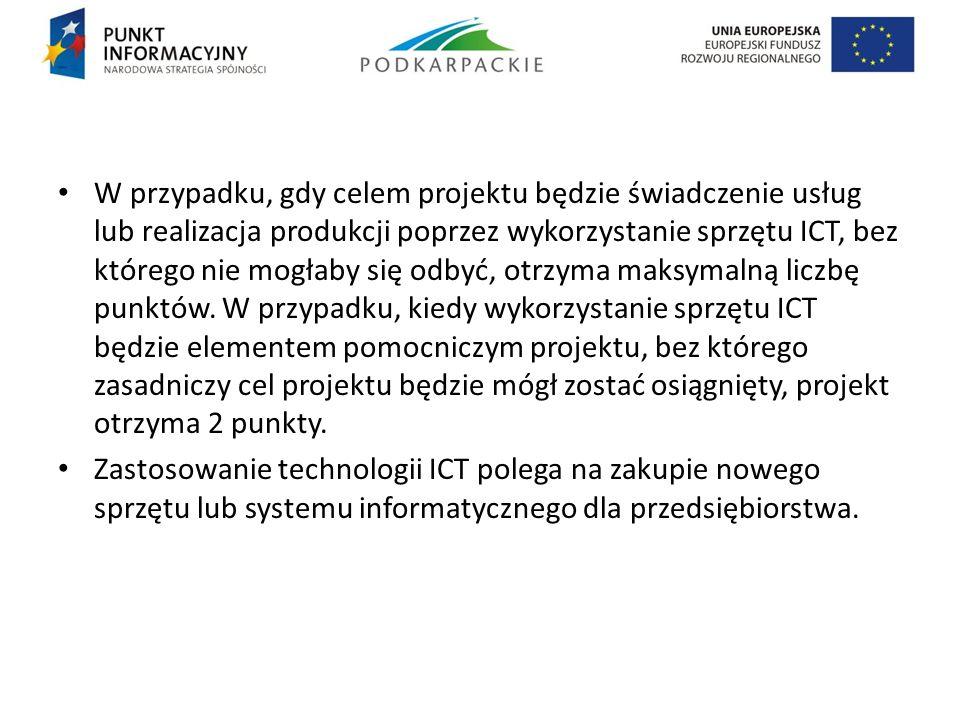 W przypadku, gdy celem projektu będzie świadczenie usług lub realizacja produkcji poprzez wykorzystanie sprzętu ICT, bez którego nie mogłaby się odbyć, otrzyma maksymalną liczbę punktów. W przypadku, kiedy wykorzystanie sprzętu ICT będzie elementem pomocniczym projektu, bez którego zasadniczy cel projektu będzie mógł zostać osiągnięty, projekt otrzyma 2 punkty.