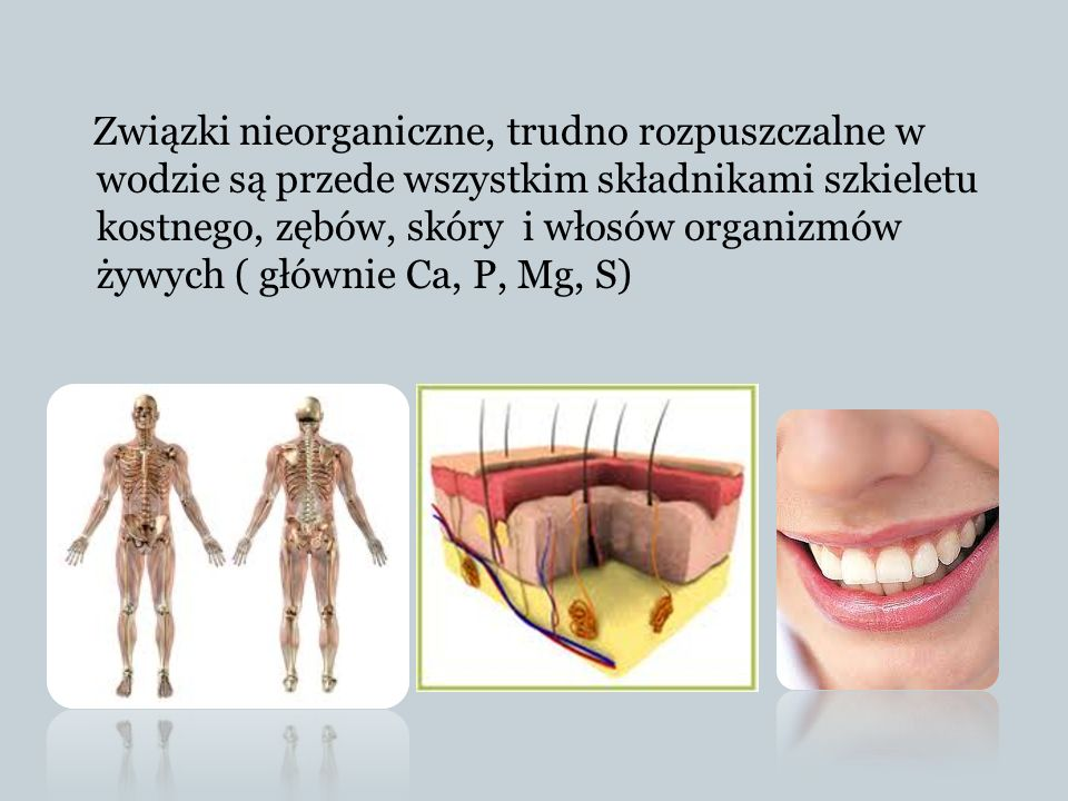 Związki nieorganiczne, trudno rozpuszczalne w wodzie są przede wszystkim składnikami szkieletu kostnego, zębów, skóry i włosów organizmów żywych ( głównie Ca, P, Mg, S)