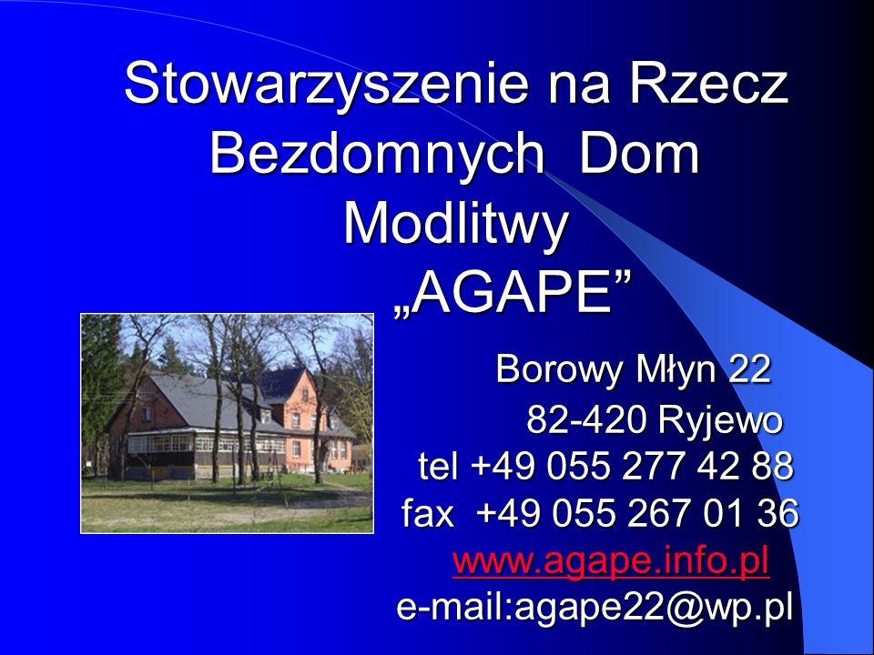 """Stowarzyszenie na Rzecz Bezdomnych Dom Modlitwy """"AGAPE Borowy Młyn 22 82-420 Ryjewo tel +49 055 277 42 88 fax +49 055 267 01 36 www.agape.info.pl e-mail:agape22@wp.pl"""