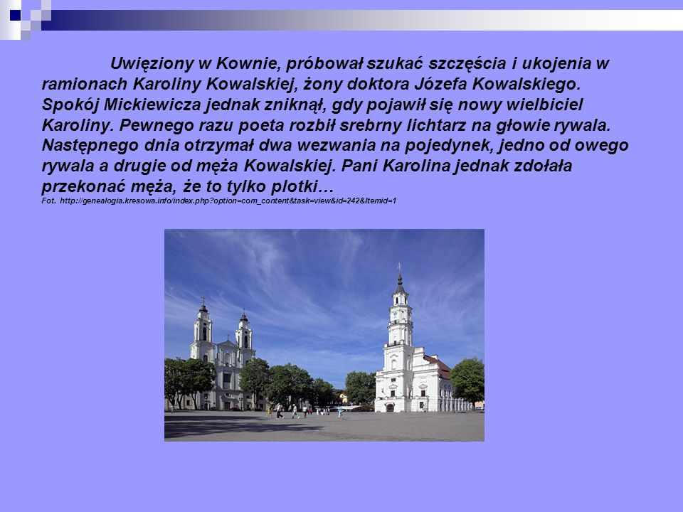 Uwięziony w Kownie, próbował szukać szczęścia i ukojenia w ramionach Karoliny Kowalskiej, żony doktora Józefa Kowalskiego.